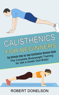 Calisthenics for Beginners: The Complete Bodyweight Training for Get a Greek God Body! (The Ultimate Step-by-step Calisthenics Workout Guide) Cover Image