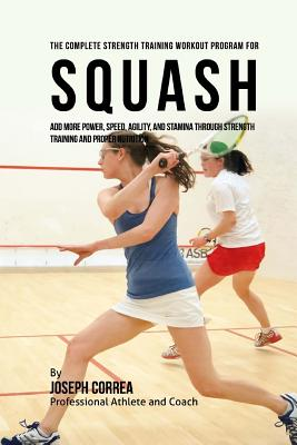 The Complete Strength Training Workout Program for Squash: Add more power, speed, agility, and stamina through strength training and proper nutrition Cover Image