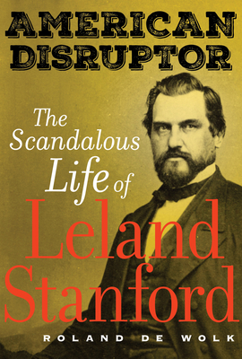 American Disruptor: The Scandalous Life of Leland Stanford Cover Image