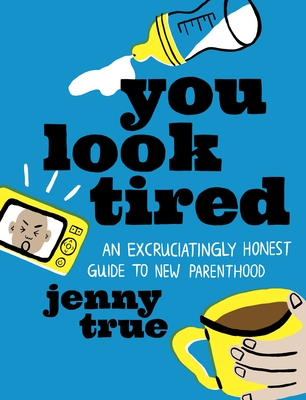 You Look Tired: An Excruciatingly Honest Guide to New Parenthood Cover Image