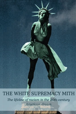 The White Supremacy Mith: The lifeline of racism in the 20th-century American dream Cover Image