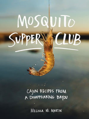 Mosquito Supper Club: Cajun Recipes from a Disappearing Bayou Melissa M. Martin, Artisan, $35,