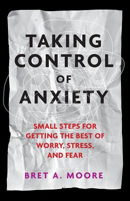 Taking Control of Anxiety: Small Steps for Getting the Best of Worry, Stress, and Fear Cover Image