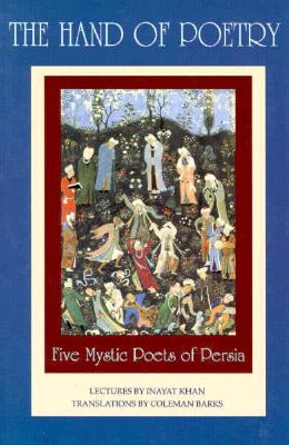 The Hand of Poetry: Five Mystic Poets of Persia: Translations from the Poems of Sanai, Attar, Rumi, Saadi and Hafiz Cover Image