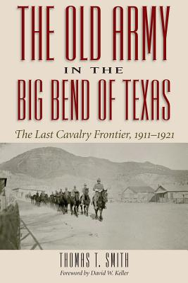 The Old Army in the Big Bend of Texas: The Last Cavalry Frontier, 1911-1921 Cover Image