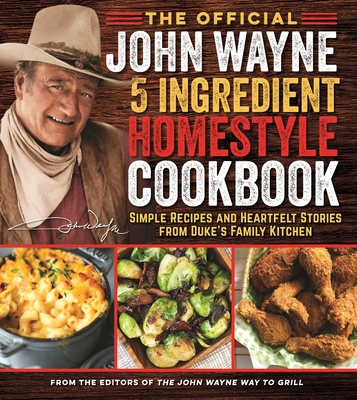 The Official John Wayne 5-Ingredient Homestyle Cookbook: Simple Recipes and Heartfelt Stories from Duke's Family Kitchen Cover Image