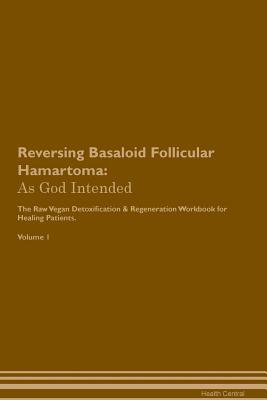 Reversing Basaloid Follicular Hamartoma: As God Intended The Raw Vegan Plant-Based Detoxification & Regeneration Workbook for Healing Patients. Volume Cover Image