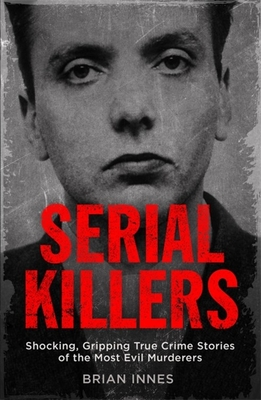 Serial Killers: Shocking, Gripping True Crime Stories of the Most Evil Murderers Cover Image