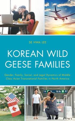 Korean Wild Geese Families: Gender, Family, Social, and Legal Dynamics of Middle-Class Asian Transnational Families in North America (Korean Communities Across the World) Cover Image