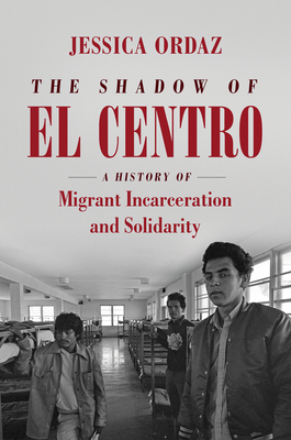 The Shadow of El Centro: A History of Migrant Incarceration and Solidarity (Justice) Cover Image