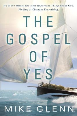The Gospel of Yes: We Have Missed the Most Important Thing about God. Finding It Changes Everything. Cover Image