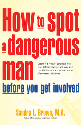 How to Spot a Dangerous Man Before You Get Involved: Describes 8 Types of Dangerous Men, Gives Defense Strategies and a Red Alert Checklist for Each, Cover Image