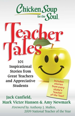 Chicken Soup for the Soul: Teacher Tales: 101 Inspirational Stories from Great Teachers and Appreciative Students Cover Image