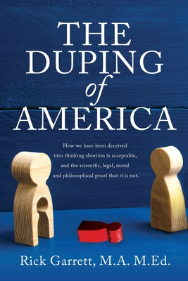 The Duping of America: How we have been deceived into thinking abortion is acceptable, and the scientific, legal, moral and philosophical pro Cover Image
