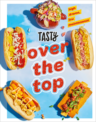 Tasty Over the Top: High Drama, Low Maintenance: A Cookbook Cover Image