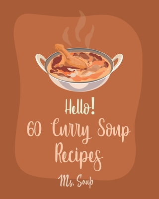Hello! 60 Curry Soup Recipes: Best Curry Soup Cookbook Ever For Beginners [Book 1] Cover Image