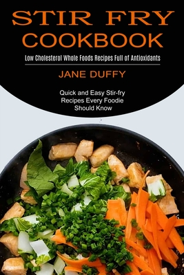 Stir Fry Cookbook: Quick and Easy Stir-fry Recipes Every Foodie Should Know (Low Cholesterol Whole Foods Recipes Full of Antioxidants) Cover Image