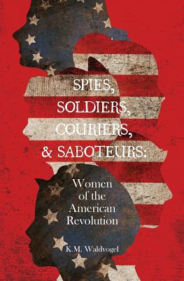 Spies, Soldiers, Couriers, & Saboteurs: Women of the American Revolution Cover Image