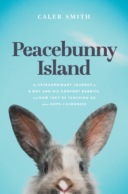 Peacebunny Island: The Extraordinary Journey of a Boy and His Comfort Rabbits, and How They're Teaching Us about Hope and Kindness Cover Image