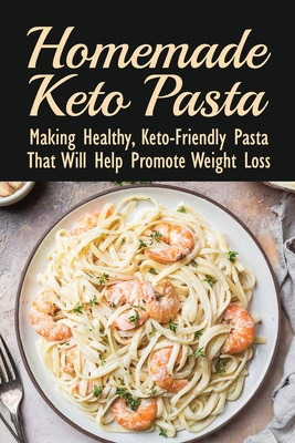 Homemade Keto Pasta: Making Healthy, Keto-Friendly Pasta That Will Help Promote Weight Loss: Keto Low Carb Pasta Recipes For Ketogenic Diet Cover Image