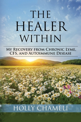 The Healer Within: My Recovery from Chronic Lyme, CFS, and Autoimmune Disease Cover Image