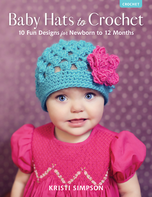 Baby Hats to Crochet: 10 Fun Designs for Newborn to 12 Months Cover Image