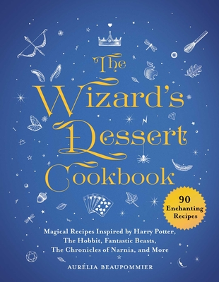 The Wizard's Dessert Cookbook: Magical Recipes Inspired by Harry Potter, The Hobbit, Fantastic Beasts, The Chronicles of Narnia, and More Cover Image