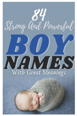 84 Strong And Powerful Baby Boy Names With Great Meanings: The most helpful, complete, & up-to-date name book Cover Image