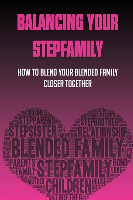 Balancing Your Stepfamily: How to Blend Your Blended Family Closer Together: Step Family Dynamics Cover Image