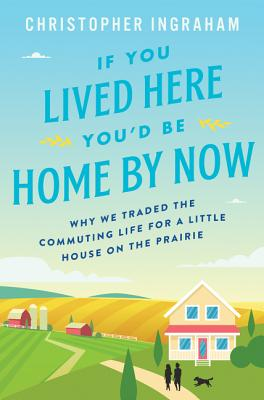 If You Lived Here You'd Be Home By Now: Why We Traded the Commuting Life for a Little House on the Prairie Cover Image