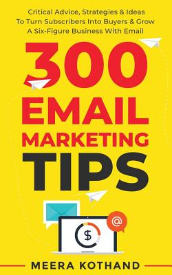 300 Email Marketing Tips: Critical Advice And Strategy To Turn Subscribers Into Buyers & Grow A Six-Figure Business With Email Cover Image
