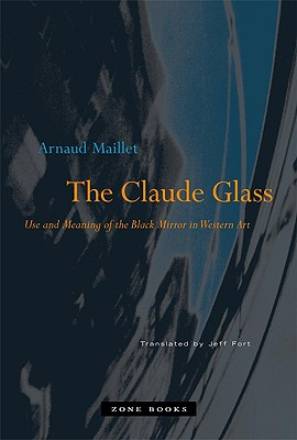 The Claude Glass: Use and Meaning of the Black Mirror in Western Art (Zone Books) Cover Image