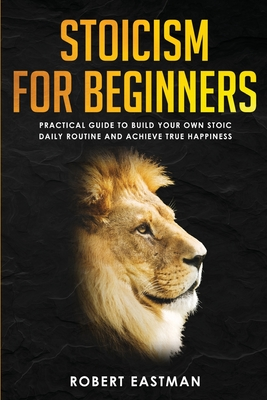Stoicism for Beginners: Practical Guide to Build Your Own Stoic Daily Routine and Achieve True Happiness Cover Image