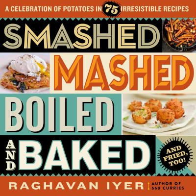 Smashed, Mashed, Boiled, and Baked--and Fried, Too!: A Celebration of Potatoes in 75 Irresistible Recipes Cover Image
