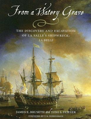 From a Watery Grave: The Discovery and Excavation of La Salle's Shipwreck, La Belle Cover Image