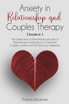Anxiety in Relationship and Couples Therapy: 2 Books in 1: : The Easiest Way to Eliminate, Insecurity, Fear of Abandonment and Jealousy to Overcome Co Cover Image