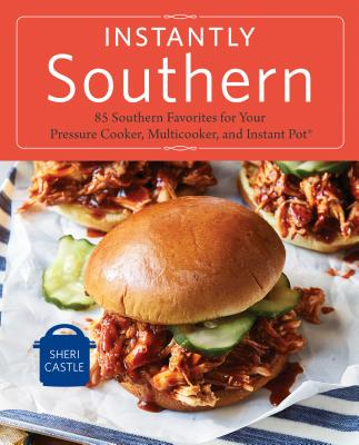 Instantly Southern: 85 Southern Favorites for Your Pressure Cooker, Multicooker, and Instant Pot® : A Cookbook Cover Image