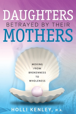 Daughters Betrayed By Their Mothers: Moving From Brokenness To Wholeness Cover Image