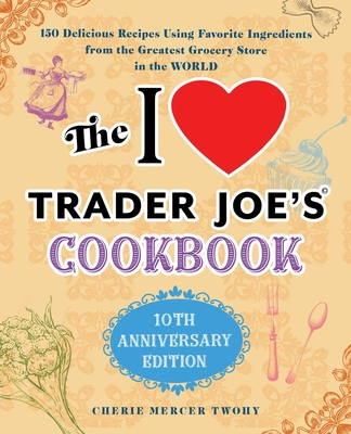 The I Love Trader Joe's Cookbook: 10th Anniversary Edition: 150 Delicious Recipes Using Favorite Ingredients from the Greatest Grocery Store in the World (Unofficial Trader Joe's Cookbooks) Cover Image