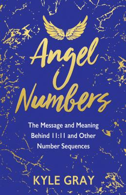 Angel Numbers: The Message and Meaning Behind 11:11 and Other Number Sequences Cover Image