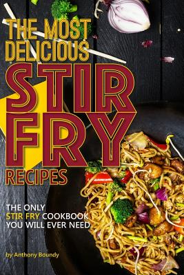 The Most Delicious Stir Fry Recipes: The Only Stir Fry Cookbook You Will Ever Need Cover Image