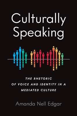 Culturally Speaking: The Rhetoric of Voice and Identity in a Mediated Culture (Intersectional Rhetorics) Cover Image