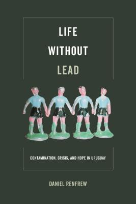 Life without Lead: Contamination, Crisis, and Hope in Uruguay (Critical Environments: Nature, Science, and Politics #4) Cover Image