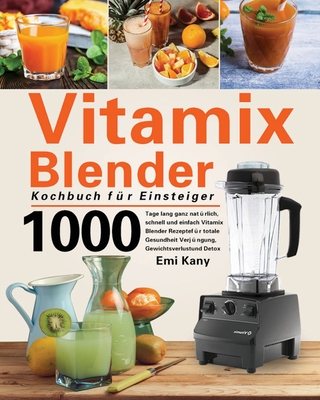 Vitamix Blender Kochbuch für Einsteiger: 1000 Tage lang ganz natürlich, schnell und einfach Vitamix Blender Rezepte für totale Gesundheit Verjüngung, Cover Image
