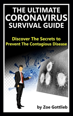 The Ultimate Coronavirus Survival Guide: Discover the Secrets to Prevent the Contagious Disease (2020 COVID-19 Edition) Cover Image