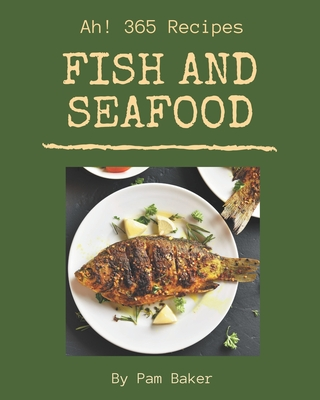 Ah! 365 Fish And Seafood Recipes: A Fish And Seafood Cookbook for All Generation Cover Image