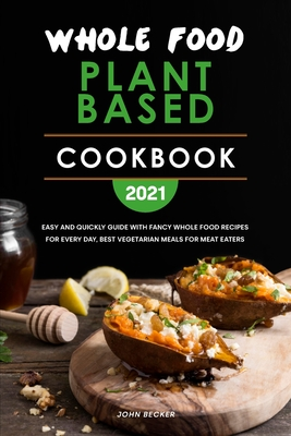 Whole Food Plant Based Cookbook 2021: Easy and Quickly Guide with Fancy Whole Food Recipes for Every Day, Best Vegetarian Meals for Meat Eaters Cover Image