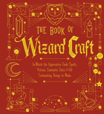 The Book of Wizard Craft: In Which the Apprentice Finds Spells, Potions, Fantastic Tales & 50 Enchanting Things to Make Cover Image