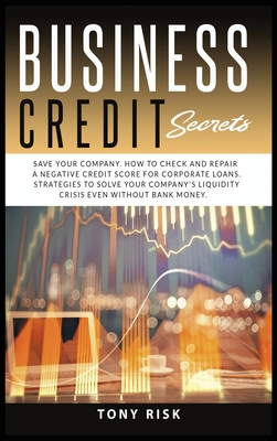 Business Credit Secrets: Save Your Company. How to Check and Repair a Negative Credit Score for Corporate Loans. Strategies To Solve Your Compa Cover Image