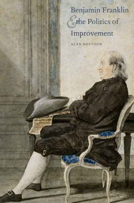 Cover for Benjamin Franklin and the Politics of Improvement (The Lewis Walpole Series in Eighteenth-Century Culture and History)